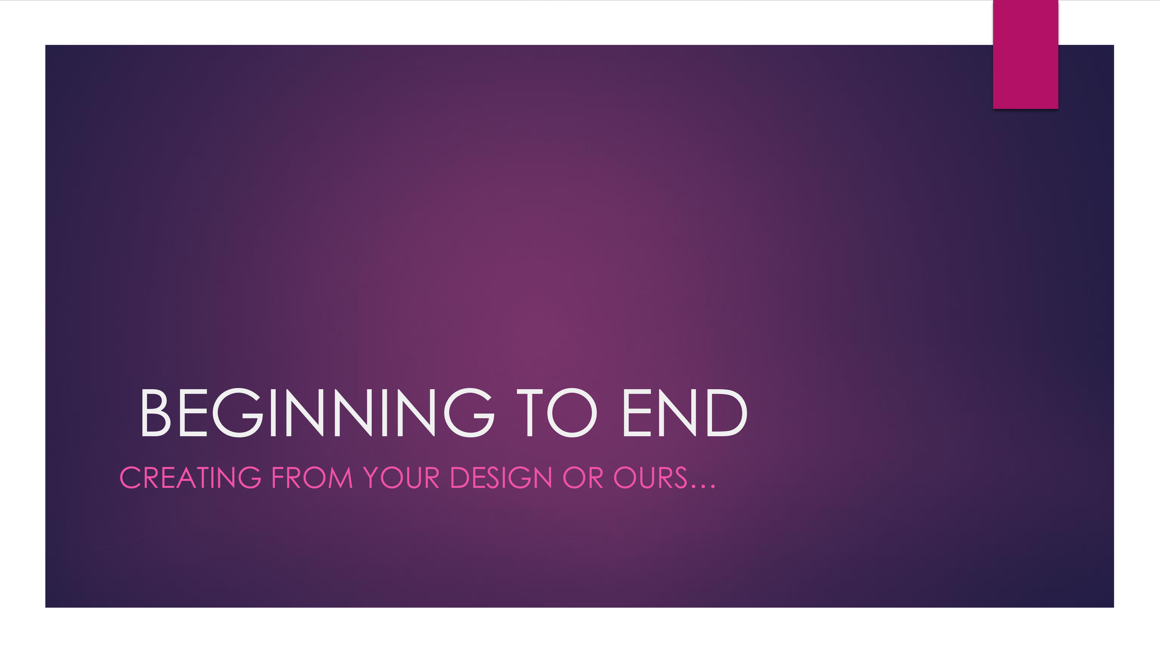 Beginning to End: Creating From Your Design or Ours...
